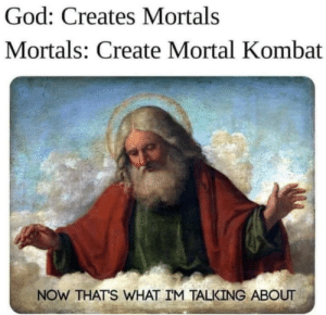 Very good: God: Creates Mortals  Mortals: Create Mortal Kombat  NOW THAT'S WHAT IM TALKING ABOUT Very good