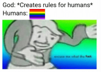 excuse me: God: *Creates rules for humans*  Humans:  excuse me what the frick