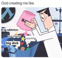 Big Dick, God, and Work: God creating me like  drug addiction  sense of humor  pretty  big dick Nice work friend (fb: assigned avante-garde at birth)
