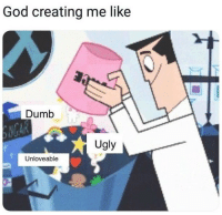 Dumb, God, and Ugly: God creating me like  Dumb  CA  Ugly  Unloveable