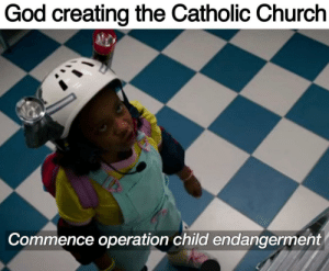 Church, God, and Memes: God creating the Catholic Church  Commence operation child endangerment More of the best memes at http://mountainmemes.tumblr.com