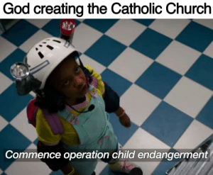 Church, God, and Catholic: God creating the Catholic Church  Commence operation child endangerment There's no danger in this investment, only holy profits!