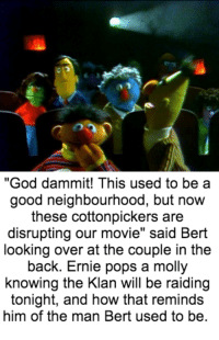 """God, Molly, and Movies: """"God dammit! This used to be a  good neighbourhood, but now  these cottonpickers are  disrupting our movie"""" said Bert  looking over at the couple in the  back. Ernie pops a molly  knowing the Klan will be raiding  tonight, and how that reminds  him of the man Bert used to be At the movies"""