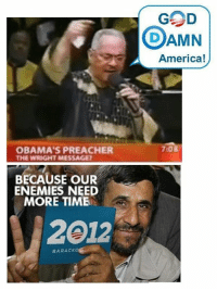 America, Crazy, and God: GOD  DAMN  America!  7:0  OBAMA'S PREACHER  THE WRIGHT MESSAGE  BECAUSE OUR  ENEMIES NEED  MORE TIME  2012  BARACK