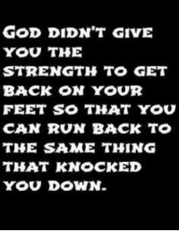 Memes, 🤖, and Feet: GOD DIDN'T GIVE  YOU THE  STRENGTH TO GET  BACK ON YOUR  FEET SO THAT YOU  CAN RUN BACK TO  THE SAME THING  THAT KNOCKED  YOU DOWN.