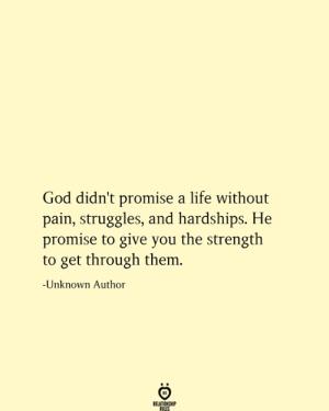 Life Without: God didn't promise a life without  pain, struggles, and hardships. He  promise to give you the strength  to get through them.  -Unknown Author  RELATIONSHIP  RULES
