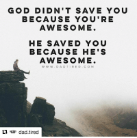 GOD DIDN'T SAVE YOU  BECAUSE YOU'RE  AWESOME  HE SAVED YOU  BECAUSE HE'S  AWESOME.  W W W  D A D T I R E D C O M  tl dad tired Repost @dad.tired ・・・ Amazing grace is only amazing when you realize how messed up you actually are.