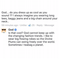 fashion trends: God... do you dress up as cool as you  sound always imagine you wearing long  tees, baggy jeans and a big chain around your  neck  59 minutes ago Unlike 25 Reply Message  Is that cool? God cannot keep up with  the changing fashion trends. I like to  wear big flowing robes so the Divine  Plums can swing freely over the world  Sometimes I teabag a planet.