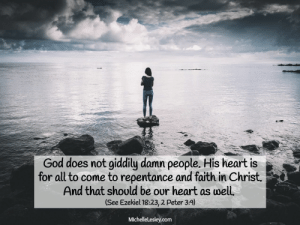 God, Heart, and Faith: God does not giddily damn people. His heart is  for all to come to repentance and faith in Christ  And that should be our heart as well,  (See Ezekiel 18:23, 2 Peter 3:9)  Michellelesley.com