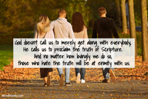 : God doesnt call us to merely get along with everybudy  He calls us to proclaim the truth of Scripture.  And no mater how loingly  those who hate the truth will be at enmity with us.  we do so,  MichelleLesley.com