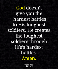 <3: God doesn't  give you the  hardest battles  to His toughest  soldiers. He creates  the toughest  soldiers through  life's hardest  battles.  Amen.  Lessons Taught  By LIFE <3