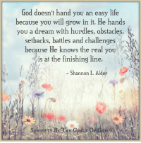 "A Dream, Finish Line, and God: God doesn't hand you an easy life  because you will grow in it. He hands  you a dream with hurdles, obstacles,  setbacks, battles and challenges  because He knows the real you  at the finishing line.  Shannon L. Alder  ACE OF G  HE  OB God doesn't hand you an easy life because you will grow in it. He hands you a dream with hurdles, obstacles, setbacks, battles and challenges because He knows the real you is at the finishing line."" ~ Shannon L. Alder"