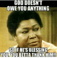 Haha!! AMEN! 😂😂 TAG SOMEONE!: GOD DOESN'T  OWE YOU ANYTHING  SO IF HES BLESSING  YOU YOU BETTA THANTKHIM! Haha!! AMEN! 😂😂 TAG SOMEONE!