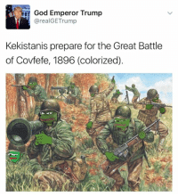 God, Memes, and Trump: God Emperor Trump  @realGETrump  Kekistanis prepare for the Great Battle  of Covfefe, 1896 (colorized) So important.