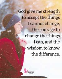 God give me strength  to accept the things  I cannot change,  the courage to  change the things  I can, and thee  wisdom to know  the difference.  QUOTESFORUNET  Quotes  for you <3