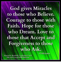 God, Life, and Love: God gives Miracles  those who Believe.  to Courage to those with  Faith. Hope for those  who Dream. Love to  those that Accept and  Forgiveness to those  who Ask.  Unknown  Sharon K. Brayfield, Leadership Coach  comf Living Life with Passion <3 Living Life With Passion