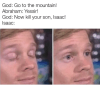 This God fella's got a weird sense of humor: God: Go to the mountain!  Abraham: Yessir!  God: Now kill your son, Isaac!  Isaac: This God fella's got a weird sense of humor