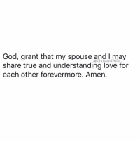 God, Jesus, and Love: God, grant that my spouse and l may  share true and understanding love for  ,@ChristandWife  each other forevermore. Amen. God, Grant that I and my spouse may have a true and understanding love for each other. Grant that we may both be filled with faith and trust. Give us the grace to live with each other in peace and harmony. May we always bear with one another's weaknesses and grow from each other's strengths. Help us to forgive one another's failings and grant us patience, kindness, cheerfulness and the spirit of placing the well-being of one another ahead of self. May the love that brought us together grow and mature with each passing year. Bring us both ever closer to You through our love for each other. Let our love grow to perfection. In Jesus' name I pray, Amen!