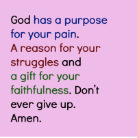 Amen: God has a purpose  for your pain.  A reason for your  struggles and  a gift for your  faithfulness. Don't  ever give up  Amen Amen
