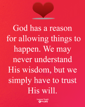 <3: God has a reason  for allowing things to  happen. We may  never understand  His wisdom, but we  simply have to trust  His will  Lessons Taught  By LIFE <3