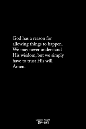 <3: God has a reason for  allowing things to happen.  We may never understand  His wisdom, but we simply  have to trust His wil  Amen  Lessons Taught  By LIFE <3