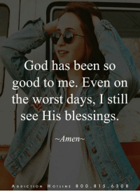 God, Memes, and The Worst: God has been so  good to me. Even orn  the worst days, I still  see His blessing  Amen  s.  A D DICTION H OTLINE 8 0 0.8 1 5.6 3 0 8