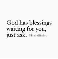 Refer to Luke 11:9-10: God has blessings  waiting for you,  just ask. (a PraiseHimbro Refer to Luke 11:9-10