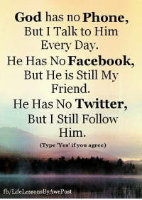 Life Lessons By AwePost: God has no Phone,  But I Talk to Him  Every Day.  He Has No Facebook,  But He is Still My  Friend.  He Has No Twitter,  But I Still Follow  Him.  pe 'Yes' if you agree)  fb/LifeLessonsBy Awe Post Life Lessons By AwePost