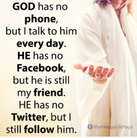 No Phone: GOD has no  phone,  but I talk to him  every day  HE has no  Facebook  but he is still  my friend  HE has no  Twitter, but I  still follow him  f/our Happy LifePage