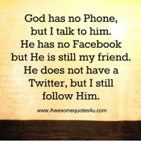 No Phone: God has no Phone,  but I talk to him  He has no Facebook  but He is still my friend  He does not have a  Twitter, but I still  follow Him  www.Awesomequotes4u.com
