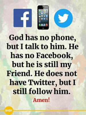 <3: God has no phone,  but I talk to him. He  has no Facebook,  but he is still my  Friend. He does not  have Twitter, but I  still follow him.  Amen!  BHBK <3