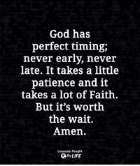 God, Life, and Memes: God has  perfect timing;  never early, neveir  late. It takes a little  patience and it  takes a lot of Faith.  But it's worth  the wait.  Amen.  Lessons Taught  By LIFE <3