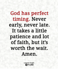 God, Life, and Memes: God has perfect  timing. Never  early, never late.  It takes a little  patience and lot  of faith, but it's  worth the wait.  Amen.  Lessons Taught  By LIFE <3