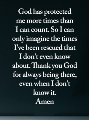 God, Memes, and Thank You: God has protected  me more times than  I can count. So I can  only imagine the times  I've been rescued that  I don't even know  about. Thank you God  for always being there,  even when I don't  know it.  Amen <3