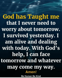 Alive, God, and Memes: God has Taught me  that I never need to  worrv about tomorrow.  I survived yesterday. I  am alive and dealing  with today. With God's  help, I can face  tomorrow and whatever  may come my way.  Amen!  Be Human Be Kind <3