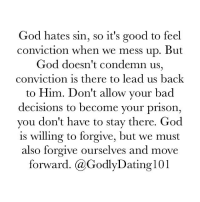 """""""For if our heart condemn us, God is greater than our heart, and knoweth all things."""" (1John 3:20): God hates sin, so it's good to feel  conviction when we mess up. But  God doesn't condemn us,  conviction is there to lead us back  to Him. Don't allow your bad  decisions to become your prison,  you don't have to stay there. God  is willing to forgive, but we must  also forgive ourselves and move  forward. @Godly Dating 101 """"For if our heart condemn us, God is greater than our heart, and knoweth all things."""" (1John 3:20)"""