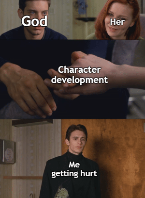 It's an older meme, sir, but it checks out.: God  Her  Character  development  Me  getting hurt It's an older meme, sir, but it checks out.