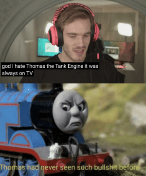 God, Meme, and Bullshit: god I hate Thomas the Tank Engine it was  | always on TV  Thomas had never seen such bullshit before I hope nobody made this meme before