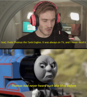 God, Never, and Blop: God, I hate Thomas the Tank Engine. It was always on TV, and I never liked it.  Thomas had never heard such blip blop before Poor Thomas...