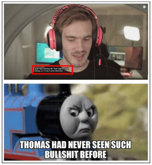 God, Happy, and Bullshit: god I hate Thomas the Tank Engine it was  always on TV and I never liked that  THOMAS HAD NEVER SEEN SUCH  BULLSHIT BEFORE Thomas Ain't A Happy Choo Choo