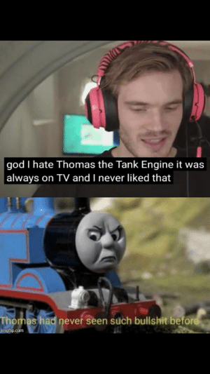 God, Bullshit, and Never: god I hate Thomas the Tank Engine it was  always on TV and I never liked that  Thomas had never seen such bullshit before  imgflip.com BS