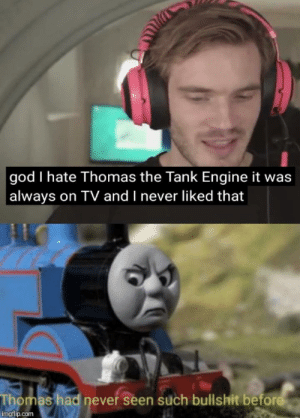 God, Bullshit, and Never: god I hate Thomas the Tank Engine it was  always on TV and I never liked that  Thomas had never seen such bullshit before  imgflip.com I've never seen such bs before too