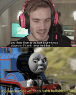 God, Bullshit, and Never: god I hate Thomas the Tank Engine it was  always on TV andI never liked that  Thomas had never seen such bullshit before  m Thomas wasn't pleased