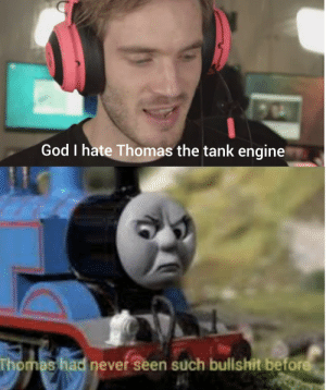 God, Watch, and Bullshit: God I hate Thomas the tank engine  Thomas had never seen such bullshit before 9 year olds assemble we need to make him watch the series