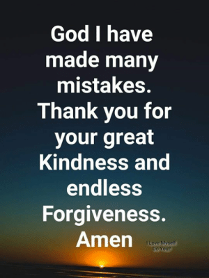 Have Made: God I have  made many  mistakes.  Thank vou for  your great  Kindness and  endless  Forgiveness.  Amenp