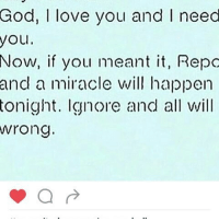 God, I love you and I need  you  Now, if you meant it, Repo  and a miracle will happen  tonight. Ignore and all will  wrong.