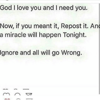 God I love you and I need you.  Now, if you meant it, Repost it. And  a miracle will happen Tonight.  gnore and all will go Wrong. 🙏🏽😭