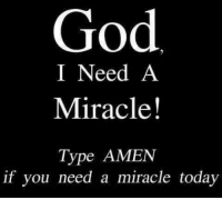 amen: God  I Need A  Miracle!  Type AMEN  if you need a miracle today
