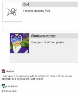Fucking, Funny, and God: God  I regret creating you  allurfavesaretrans  then get rid of me, pussy.  stuglies  i dont know if this is funnier with or without the context of this being a  comment on a gnomeo and juliet vore fic  g-g-ghosts  a fucking what 49 Memes That Are So Cool It's A Little Intimidating - Funny Gallery