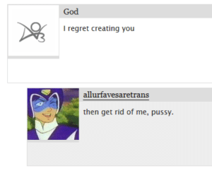 Fucking, God, and Pussy: God  I regret creating you  then get rid of me, pussy. g-g-ghosts:  stuglies: i dont know if this is funnier with or without the context of this being a comment on a gnomeo and juliet vore fic  a fucking what